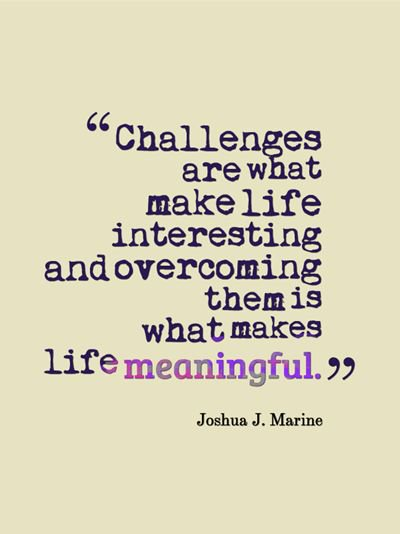 Interested quote Challenges are what make life interesting and overcoming them is what makes life