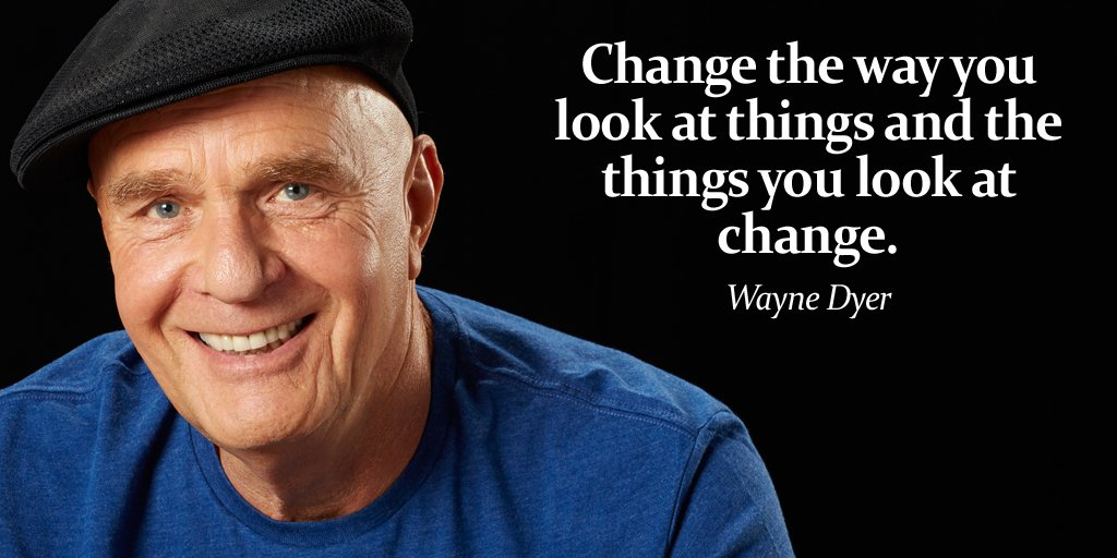 Change the way you look at things and the things you look at change. - Wayne Dyer