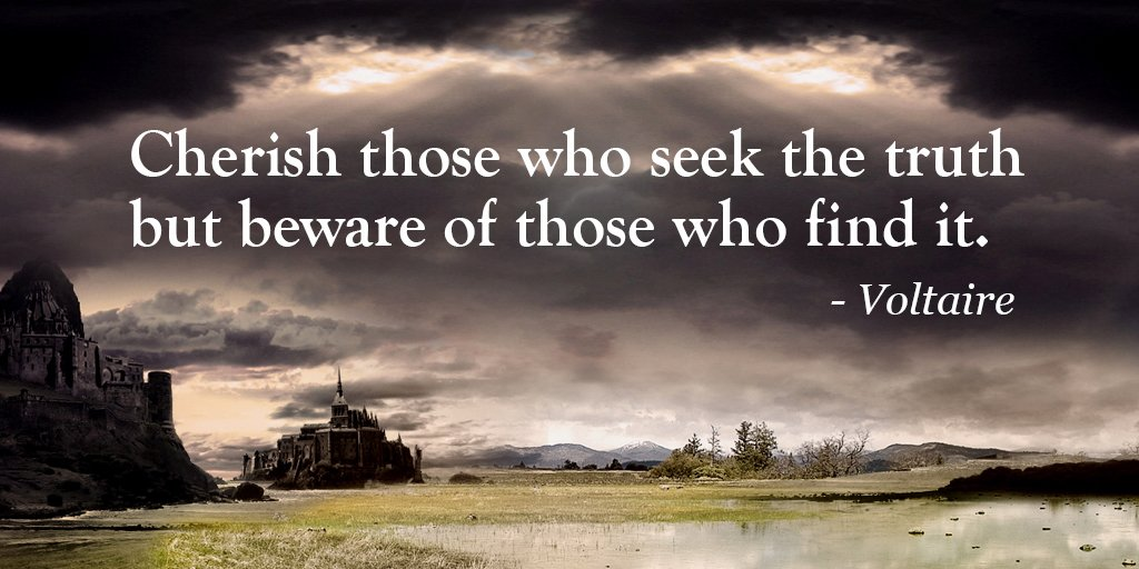 Cherish those who seek the truth but beware of those who find it. - Voltaire