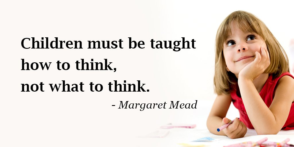Margaret Mead quote Children must be taught how to think, not what to think.