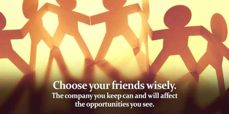 Friend quote Choose your friends wisely. The company you keep can and will affect the opportu