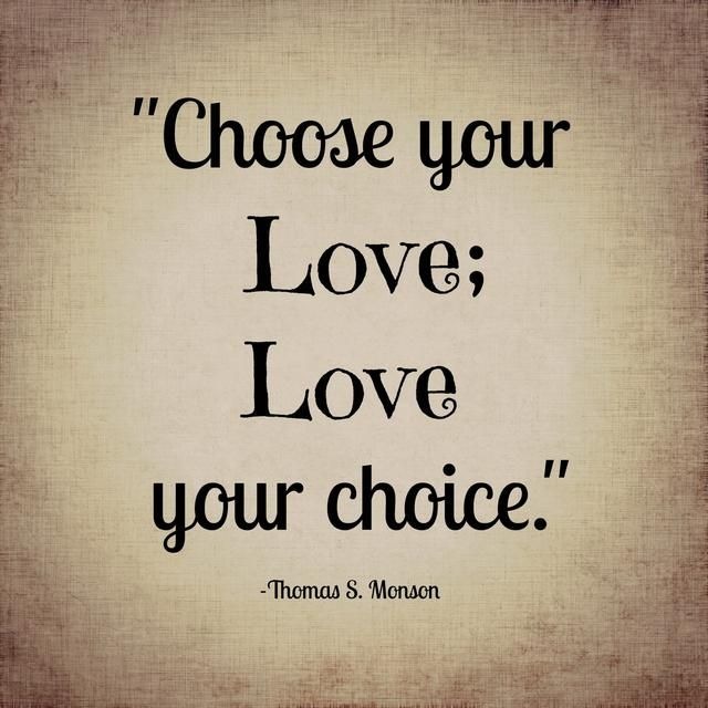 Choose your love; love your choice. - Thomas S. Monson