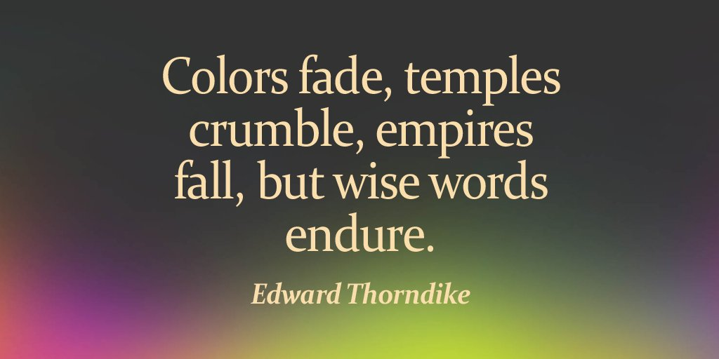 Colors fade, temples crumble, empires fall, but wise words endure. - Edward Thorndike
