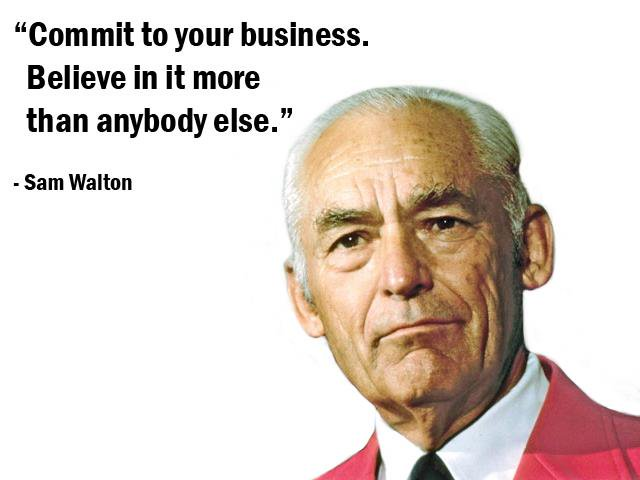Commit to your business. Believe in it more than anybody else. - Sam Walton