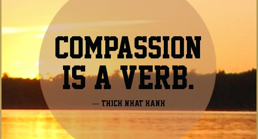 Compassion is a verb. - Thich Nhat Hanh
