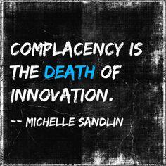 Innovation quote Complacency is the death of innovation.