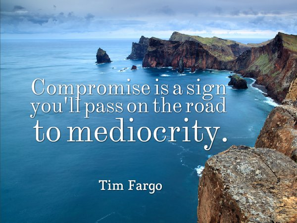 Compromise is a sign you'll pass on the road to mediocrity. - Tim Fargo