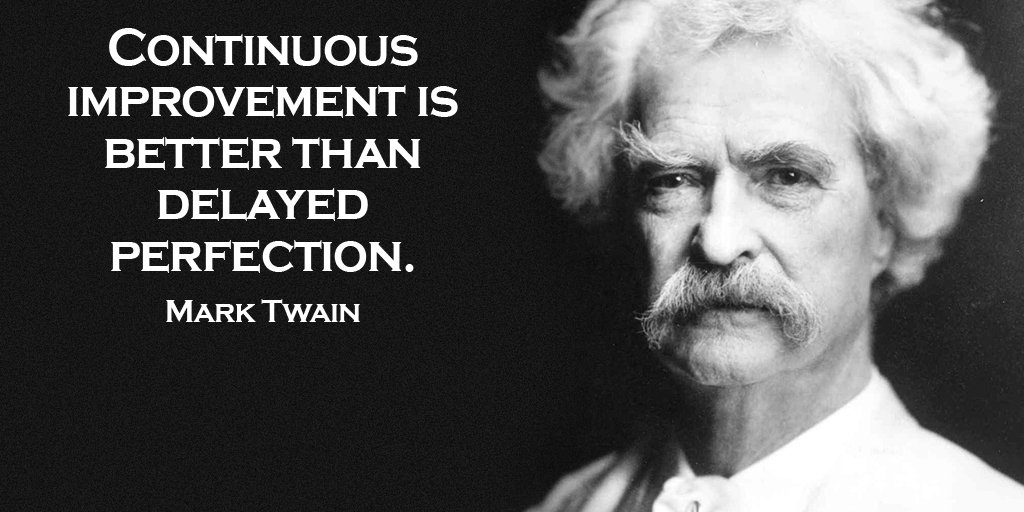 Continuous improvement is better than delayed perfection. - Mark Twain