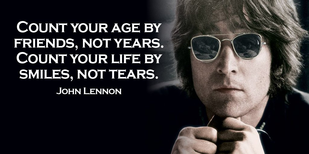 John Lennon quote Count your age by friends, not years. Count your life by smiles, not tears.