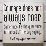 Roared quote Courage does not always roar. Sometimes It's the quiet voice at the end of the d