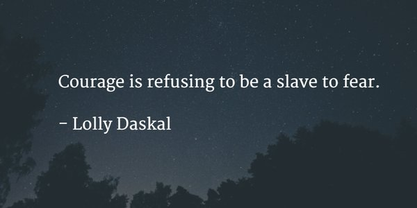 Refusing quote Courage is refusing to be a slave to fear.