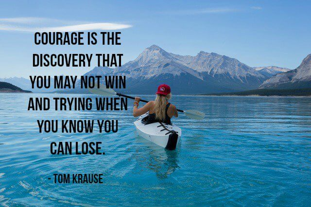 Tom Krause quote Courage is the discovery that you may not win, and trying when you know you can