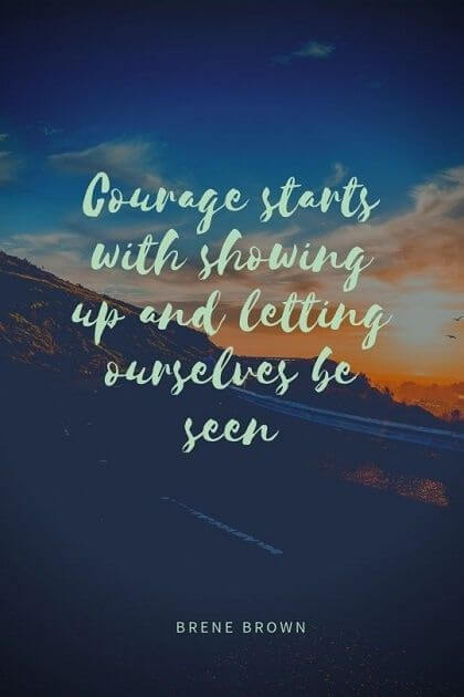Seen quote Courage starts with showing up and letting ourselves be seen.