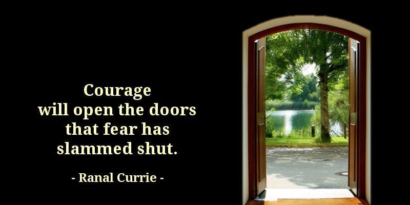 Men quote Courage will open the doors that fear has slammed shut.