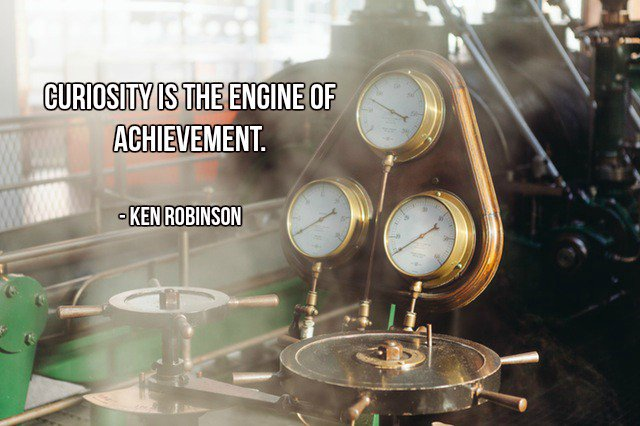 Engineer quote Curiosity is the engine of achievement.