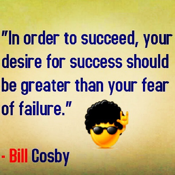 In order to succeed, your desire for success should be greater than your fear for failure.  - Bill Cosby