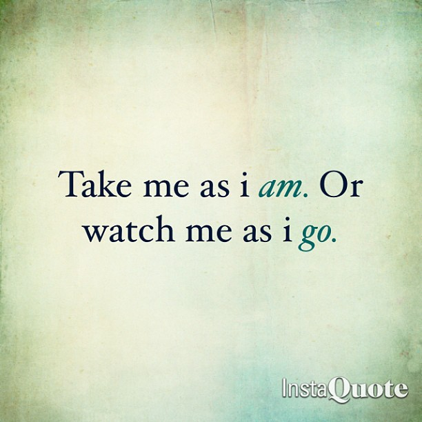 Watch quote Take me as i am, Or watch me as i go.
