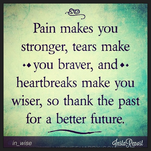 Pain makes you stronger, tears make you braver, and heartbreaks make you wiser, so thank the past for better future. - Unknown