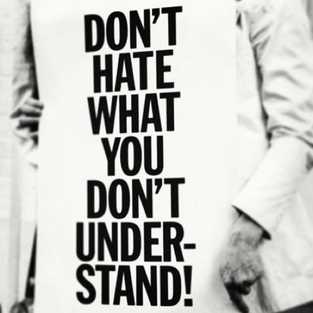 Don't hate what you don't understand -