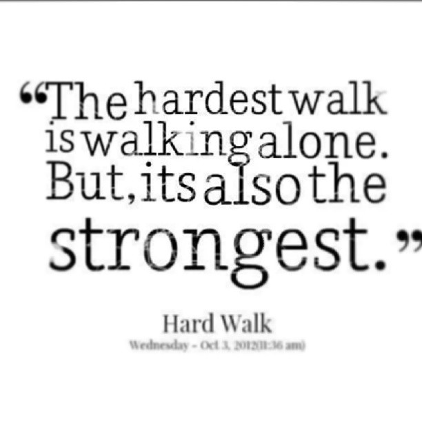Strongest quote The hardest walk is waling alone. But, its also the strongest.