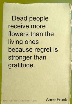 Received quote Dead people receive more flowers than the living ones because regret is stronger