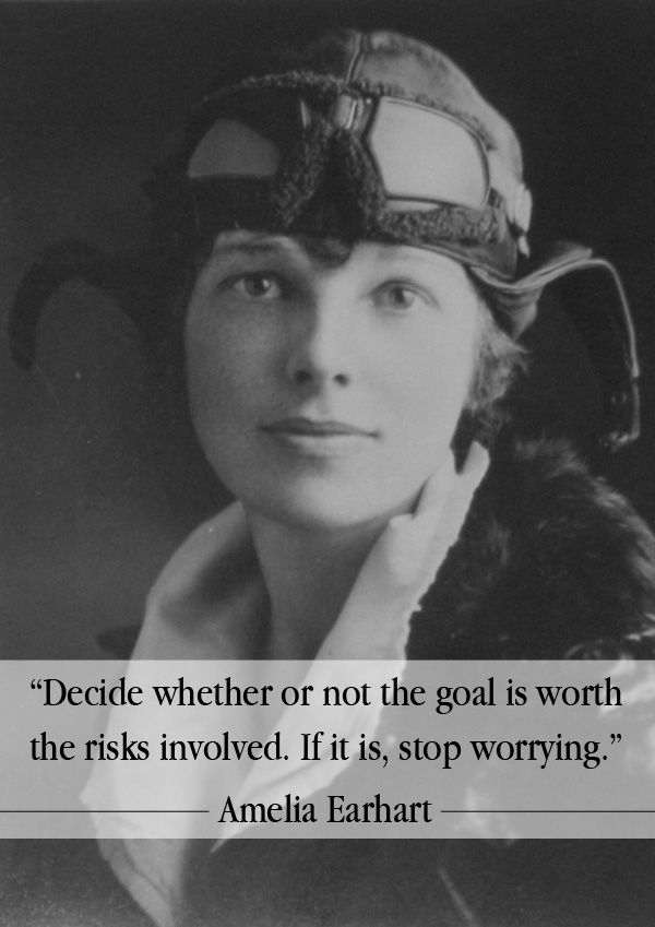 Amelia Earhart quote Decide whether or not the goal is worth the risk involved. It it is, stop worryi