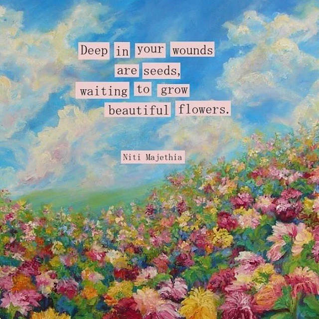 Seeds quote Deep in your wounds are seeds, waiting to grow beautiful flowers.
