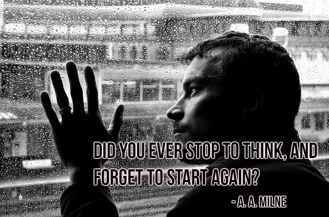 Did you ever stop to think, and forget to start again? - A. A. Milne