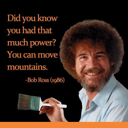 Bob Ross quote Did you know you had that much power? You can move mountains.
