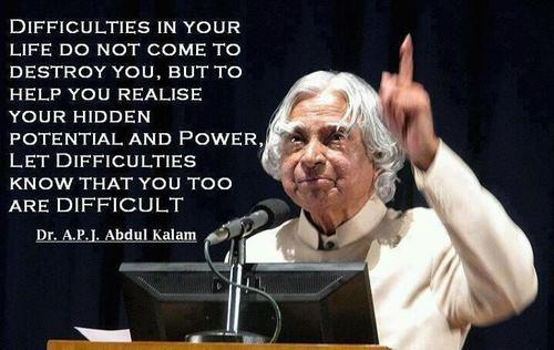 Difficulties in your life do not come to destroy you, but to help you realise your hidden potential and power. Let difficulties know that you too are difficult. - Abdul Kalam