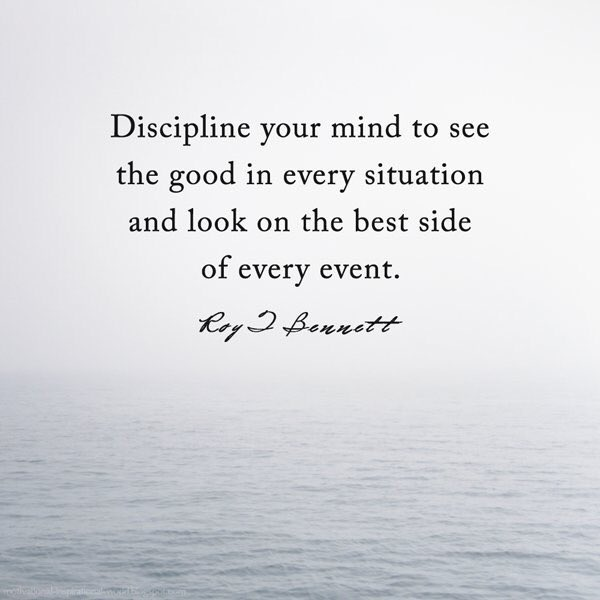 Side quote Discipline your mind to see the good in every situation and look on the best sid
