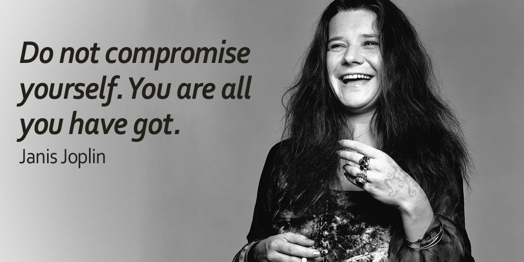 Do not compromise yourself. You are all you have got. - Janis Joplin