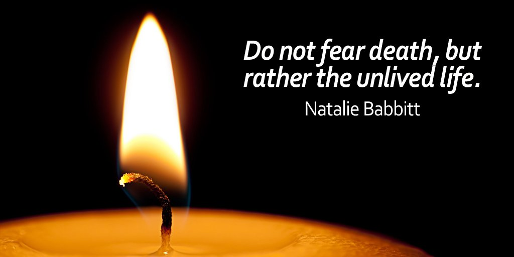 Do not fear death, but rather the unlived life. - Natalie Babbitt