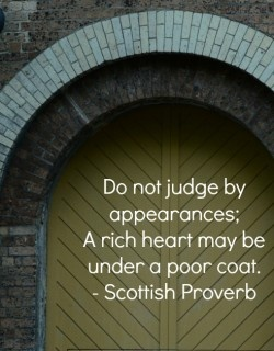 Scottish Proverbs quote Do not judge by appearances; A rich heart may be under a poor coat.