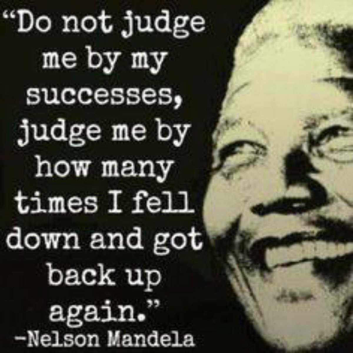 Do not judge me by my successes, judge me by how many times I fell down and got back up again. - Nelson Mandela