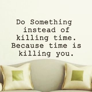 Killing quote Do something instead of killing time. Because time is killing you.