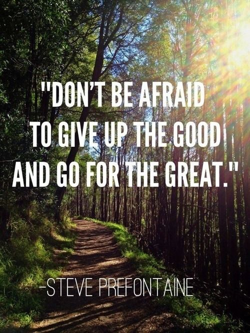 Don't be afraid to give up the good and go for the great. - Steve Prefontaine