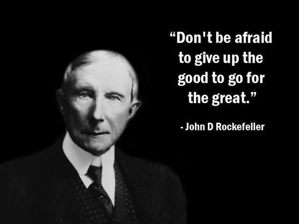 John D. Rockefeller quote Dont be afraid to give up the good to go for the great.