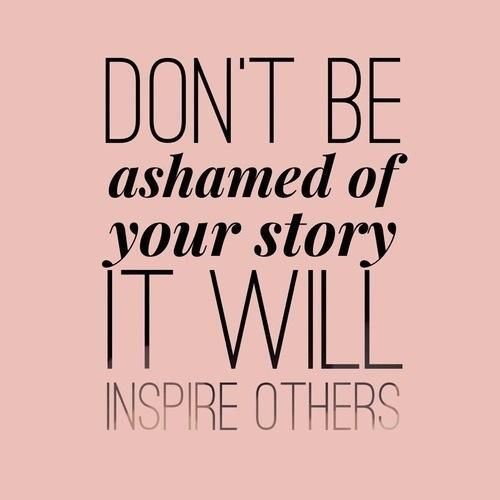 Ashamed quote Don't be ashamed of your story it will inspire others.