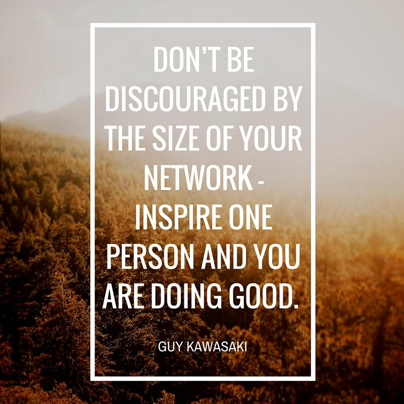 Discourage quote Don't be discouraged by the size of your network - inspire one person and you ar