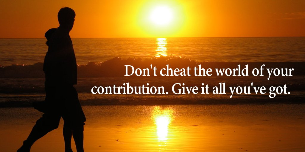 Contribution quote Don't cheat the world of your contribution. Give it all you've got.