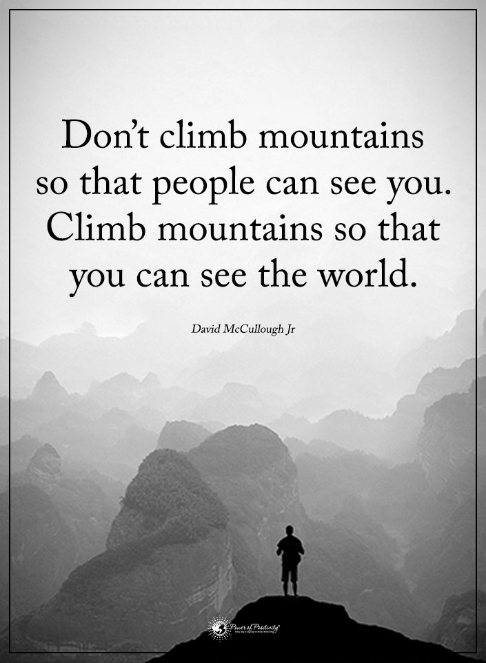 Climb quote Don't climb mountains so that people can see you. Climb mountains that you can s