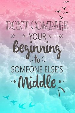 Middle quote Don't compare your beginning to someone else's middle.