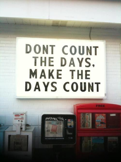 Counts quote Don't count the days, make the days count.