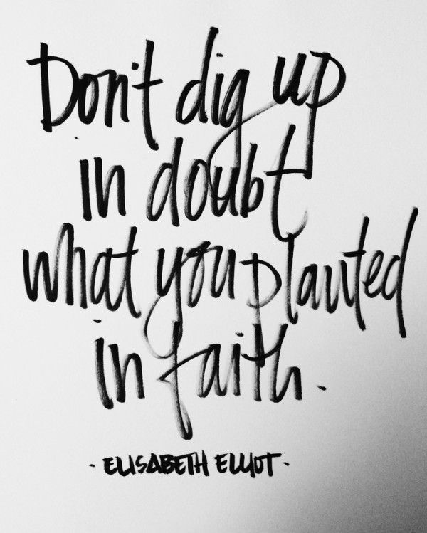 Don't dig up in doubt what you planted in faith. -