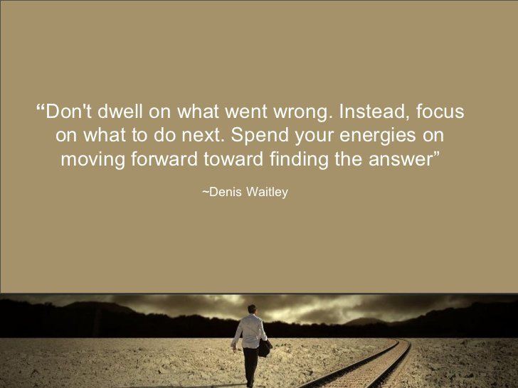 Don't dwell on what went wrong. Instead, focus on what to do next. Spend your energies on moving forward finding the answer. - Denis Waitley