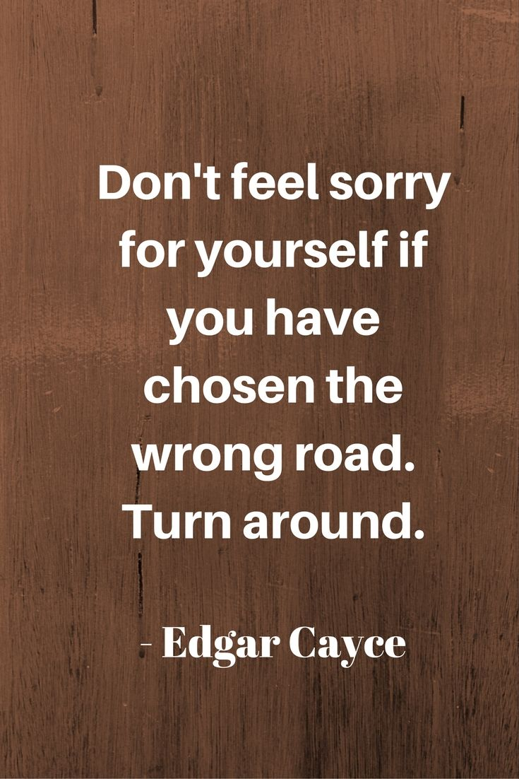 Don't feel sorry for yourself if you have chosen the wrong road. Turn around. - Edgar Cayce