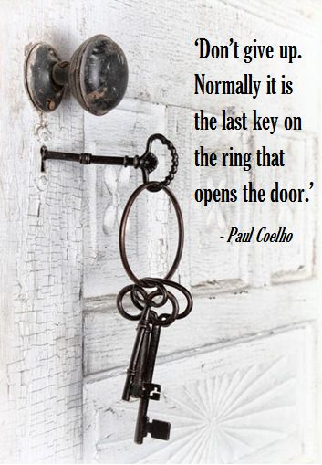 Doors quote Don't give up. Normally it is the last key on the ring that opens the door.