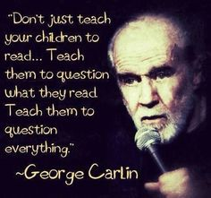 Don't just teach your children to read. Teach them to question what they read. Teach them to question everything. - George Carlin
