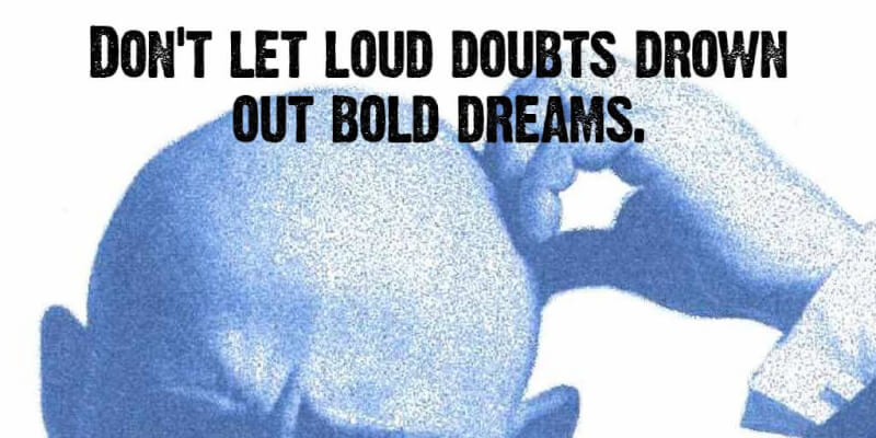 Do quote Don't let loud doubts drown out bold dreams.